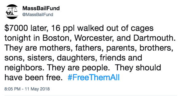 Mass Bail Fund tweet: $7000 later, 16 ppl walked out of cages tonight in Boston, Worcester, and Dartmouth. They are mothers, fathers, parents, brothers, sons, sisters, daughters, friends and neighbors. They are people. They should have been free. #FreeThemAll